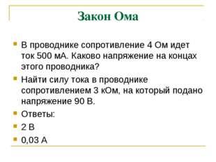 Закон Ома В проводнике сопротивление 4 Ом идет ток 500 мА. Каково напряжение