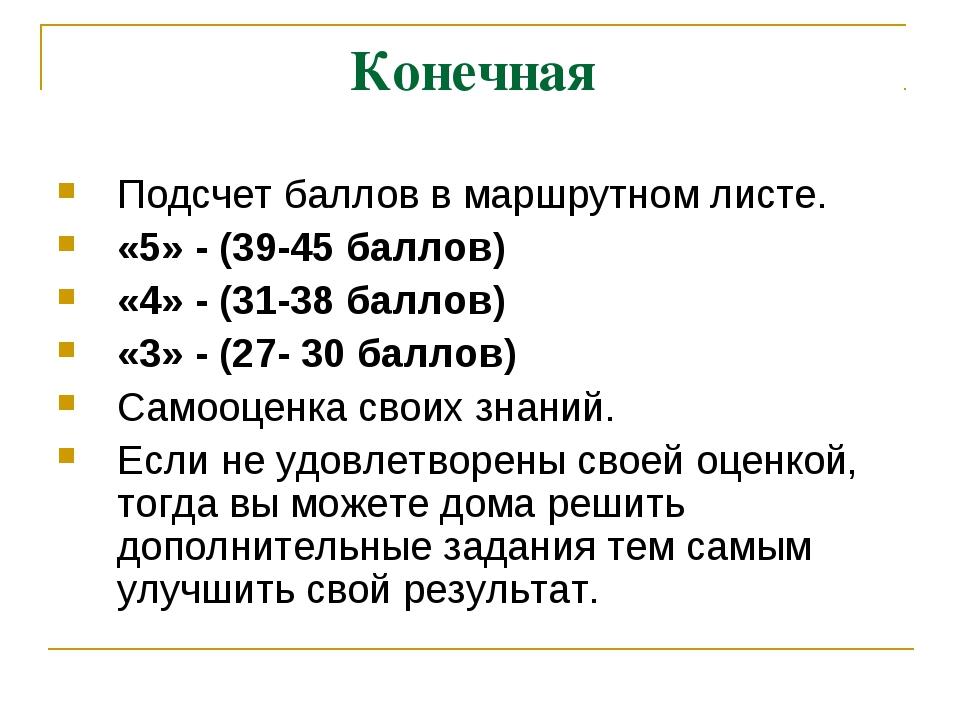 Конечная Подсчет баллов в маршрутном листе. «5» - (39-45 баллов) «4» - (31-38...