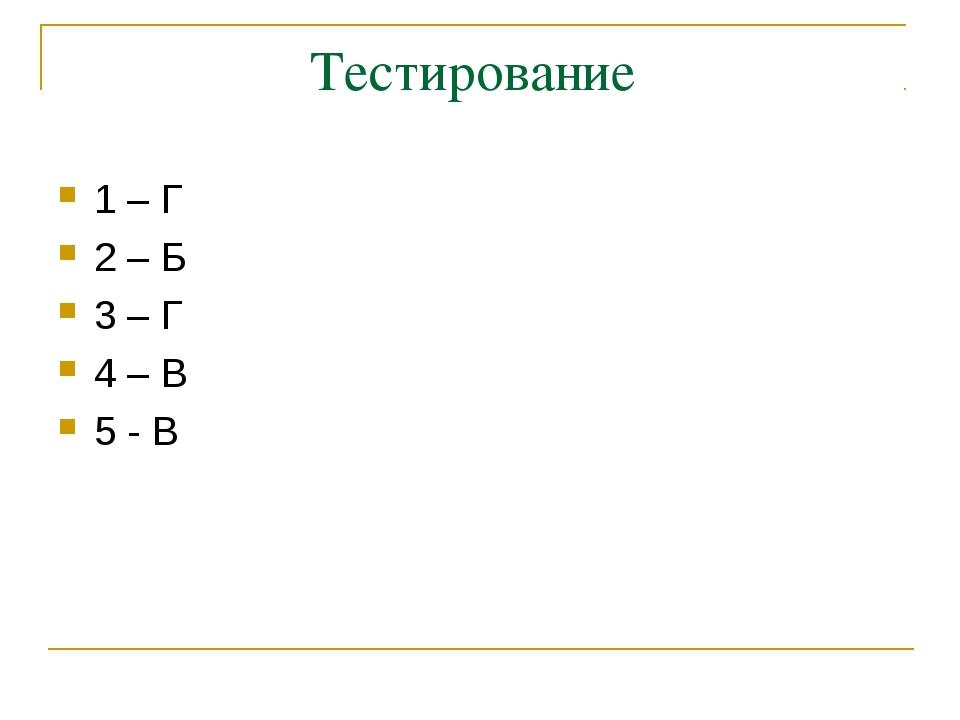 Тестирование 1 – Г 2 – Б 3 – Г 4 – В 5 - В