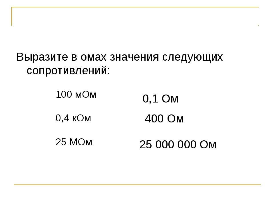 Выразите в омах значения следующих сопротивлений: 0,1 Ом 400 Ом 25 000 000 Ом