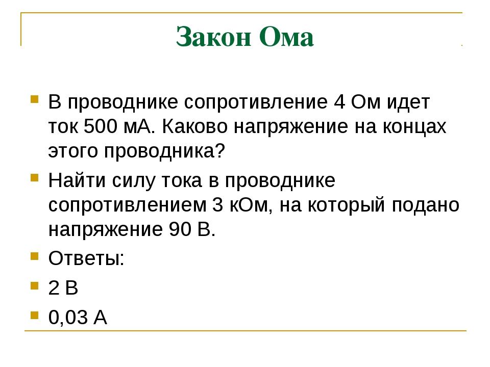 Закон Ома В проводнике сопротивление 4 Ом идет ток 500 мА. Каково напряжение...