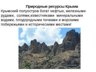 Природные ресурсы Крыма Крымский полуостров богат нефтью, железными рудами,