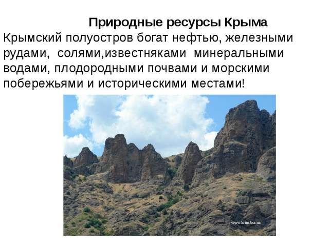 Природные ресурсы Крыма Крымский полуостров богат нефтью, железными рудами,...