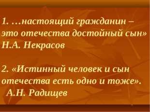 1. …настоящий гражданин – это отечества достойный сын» Н.А. Некрасов 2. «Исти
