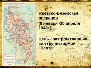 Ржевско-Вяземская операция (8 января -20 апреля 1942г.). Цель - разгром главн