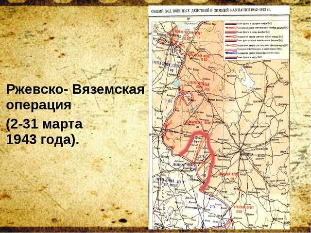 Ржевско- Вяземская операция (2-31 марта 1943года).