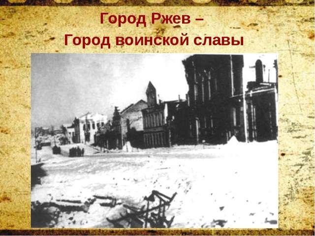 Город Ржев – Город воинской славы