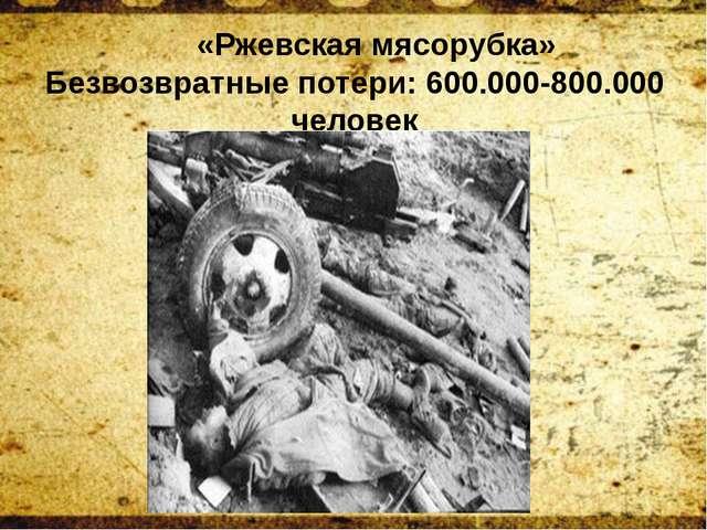 «Ржевская мясорубка» Безвозвратные потери: 600.000-800.000 человек