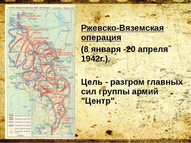 Ржевско-Вяземская операция (8 января -20 апреля 1942г.). Цель - разгром главн...
