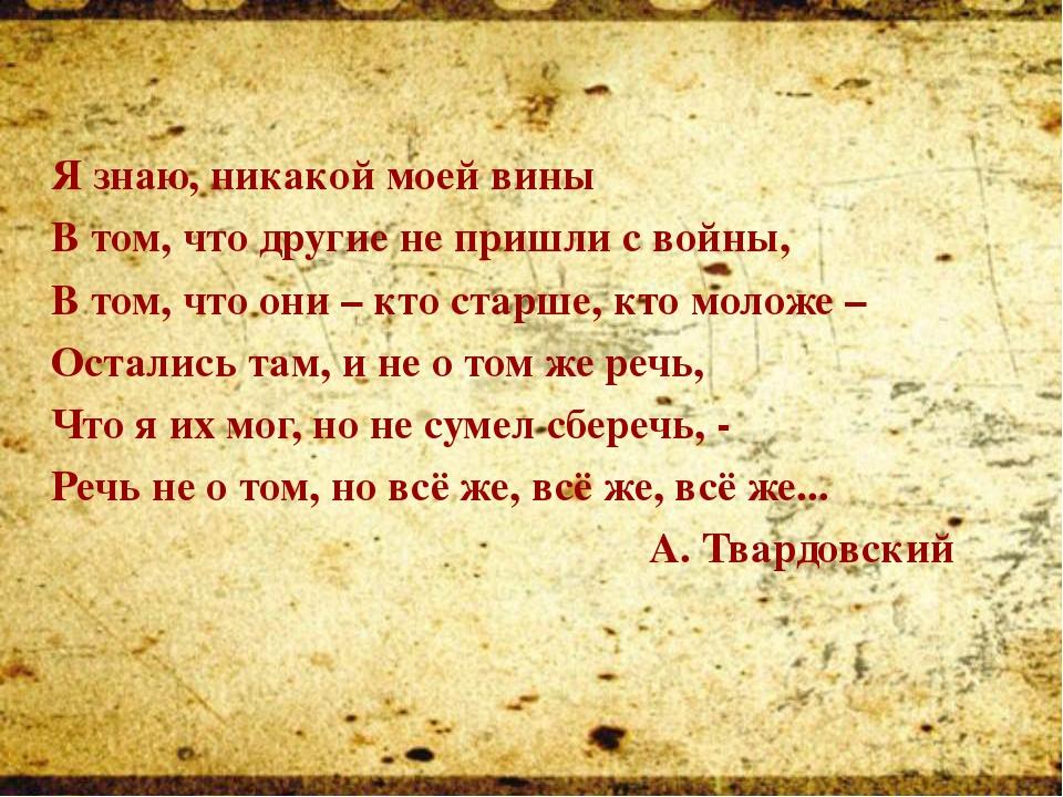 Я знаю, никакой моей вины В том, что другие не пришли с войны, В том, что...