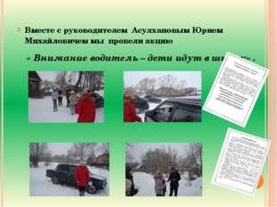 Вместе с руководителем  Асулхановым Юрием Михайловичем мы  провели акцию   В