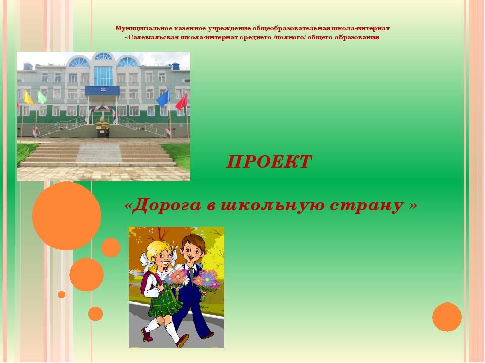 ПРОЕКТ   «Дорога в школьную страну »  Муниципальное казенное учреждение обще...