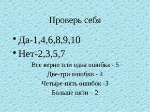 Проверь себя Да-1,4,6,8,9,10 Нет-2,3,5,7 Все верно или одна ошибка - 5 Две-тр
