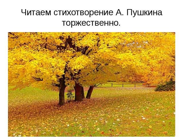 Читаем стихотворение А. Пушкина торжественно.