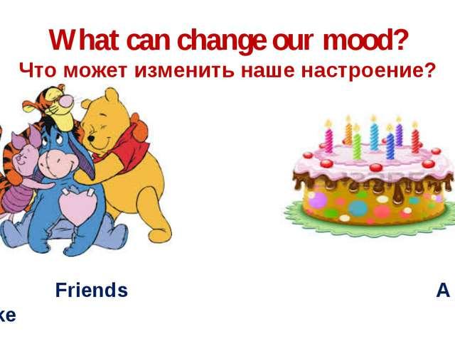 What can change our mood? Что может изменить наше настроение? Friends A cake