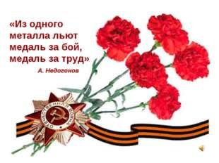 «Из одного металла льют медаль за бой, медаль за труд» А. Недогонов