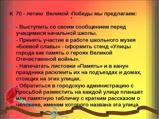 : К 70 - летию Великой Победы мы предлагаем: - Выступить со своим сообщением...