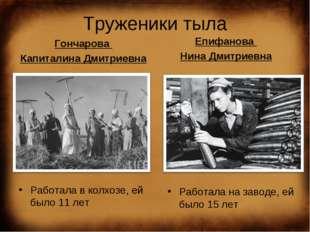Труженики тыла Гончарова Капиталина Дмитриевна Работала в колхозе, ей было 11