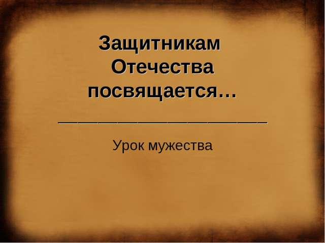 Защитникам Отечества посвящается… _____________________ Урок мужества