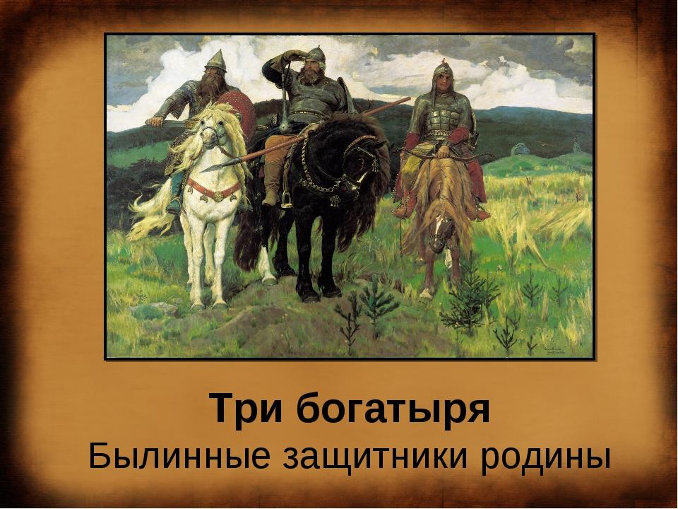 Три богатыря Былинные защитники родины