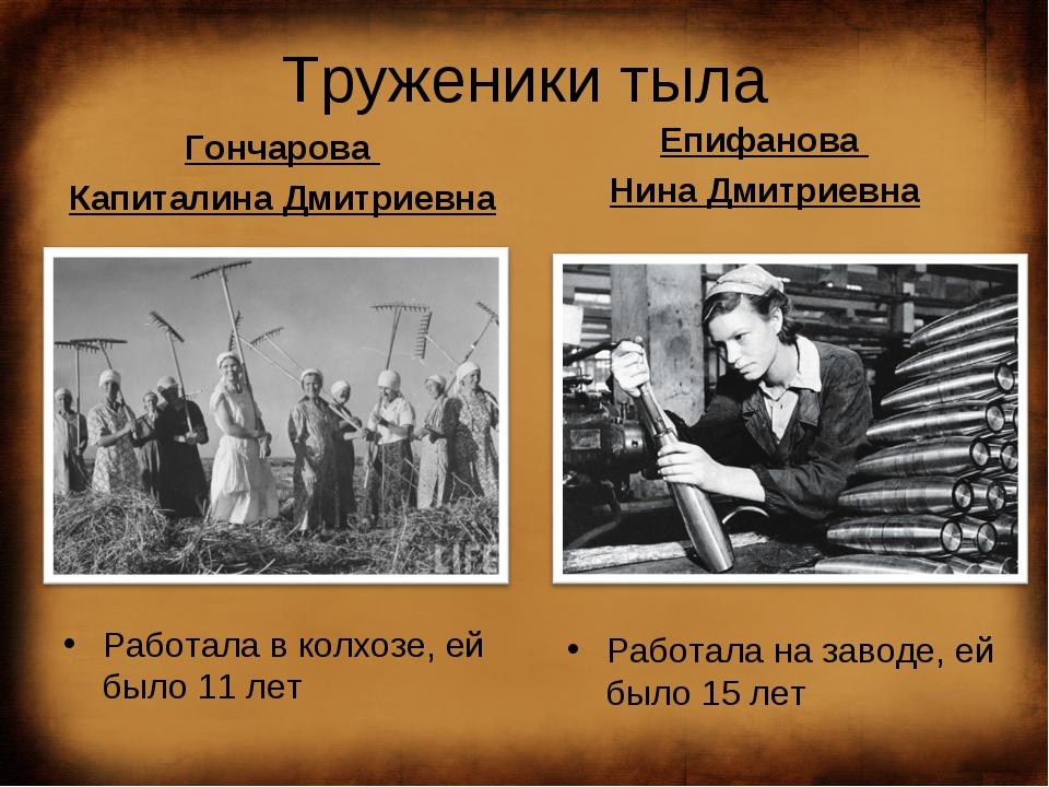 Труженики тыла Гончарова Капиталина Дмитриевна Работала в колхозе, ей было 11...