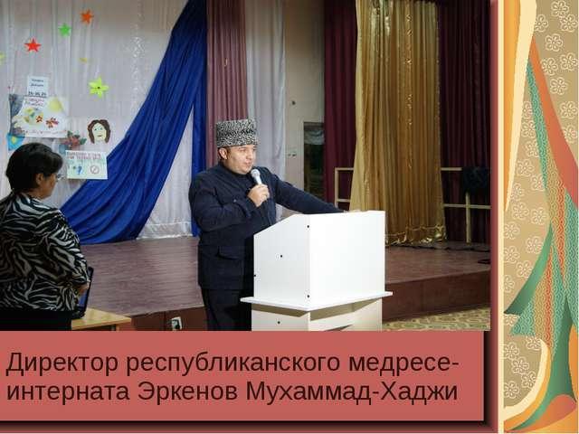 Директор республиканского медресе-интерната Эркенов Мухаммад-Хаджи