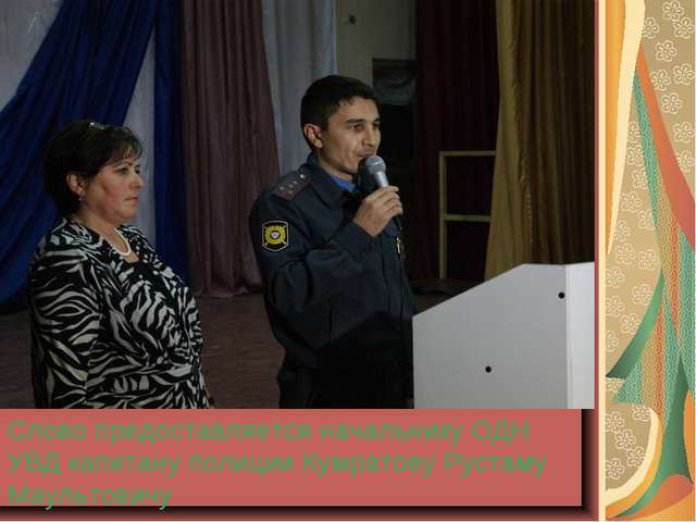Слово предоставляется начальнику ОДН УВД капитану полиции Кумратову Рустаму М...
