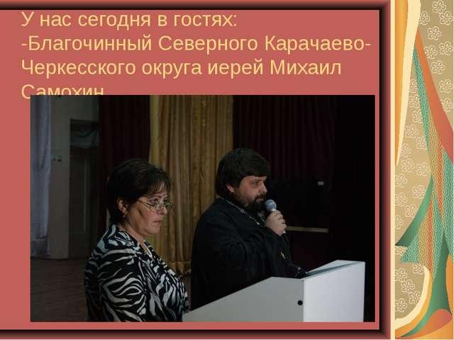 У нас сегодня в гостях: -Благочинный Северного Карачаево-Черкесского округа и...