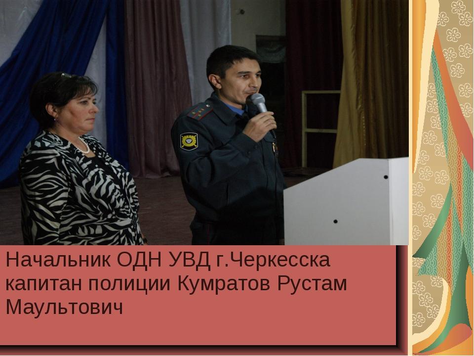 Начальник ОДН УВД г.Черкесска капитан полиции Кумратов Рустам Маультович