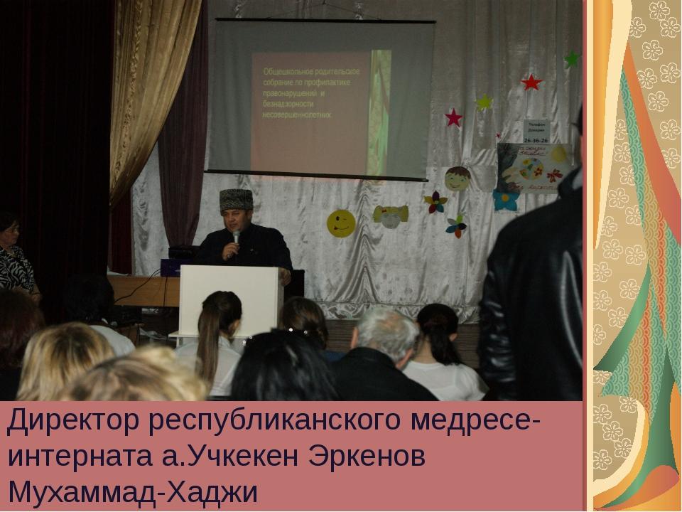 Директор республиканского медресе-интерната а.Учкекен Эркенов Мухаммад-Хаджи