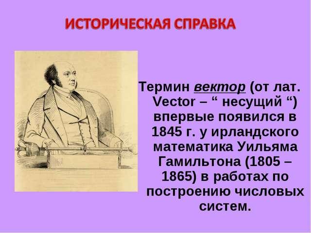 """Термин вектор (от лат. Vector – """" несущий """") впервые появился в 1845 г. у ирл..."""