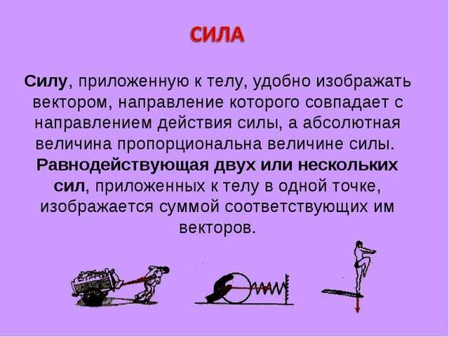 Силу, приложенную к телу, удобно изображать вектором, направление которого со...