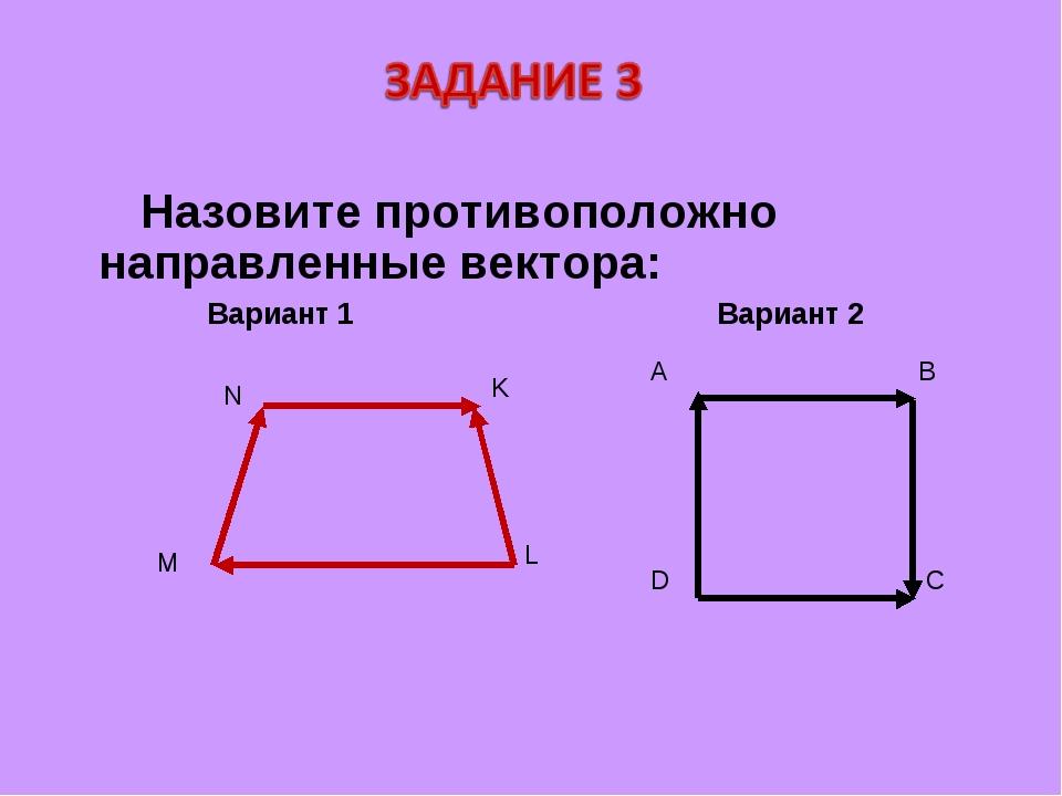 Назовите противоположно направленные вектора: Вариант 1 Вариант 2 A B D C N K...