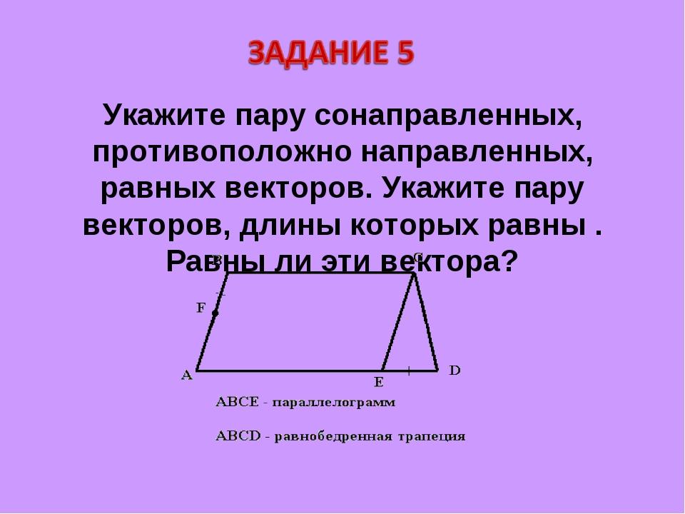 Укажите пару сонаправленных, противоположно направленных, равных векторов. Ук...