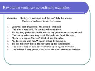 Reword the sentences according to examples. Example: She is very weak now and