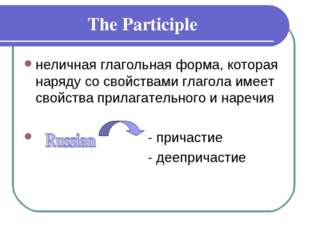 The Participle неличная глагольная форма, которая наряду со свойствами глагол