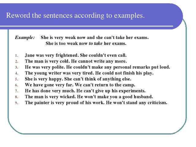 Reword the sentences according to examples. Example: She is very weak now and...