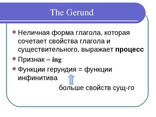 The Gerund Неличная форма глагола, которая сочетает свойства глагола и сущест...