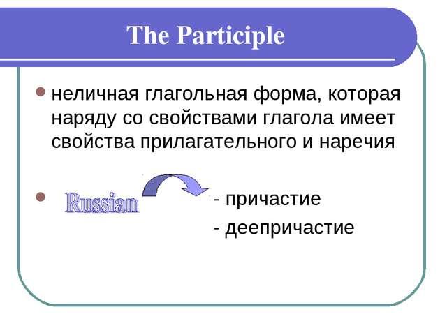 The Participle неличная глагольная форма, которая наряду со свойствами глагол...