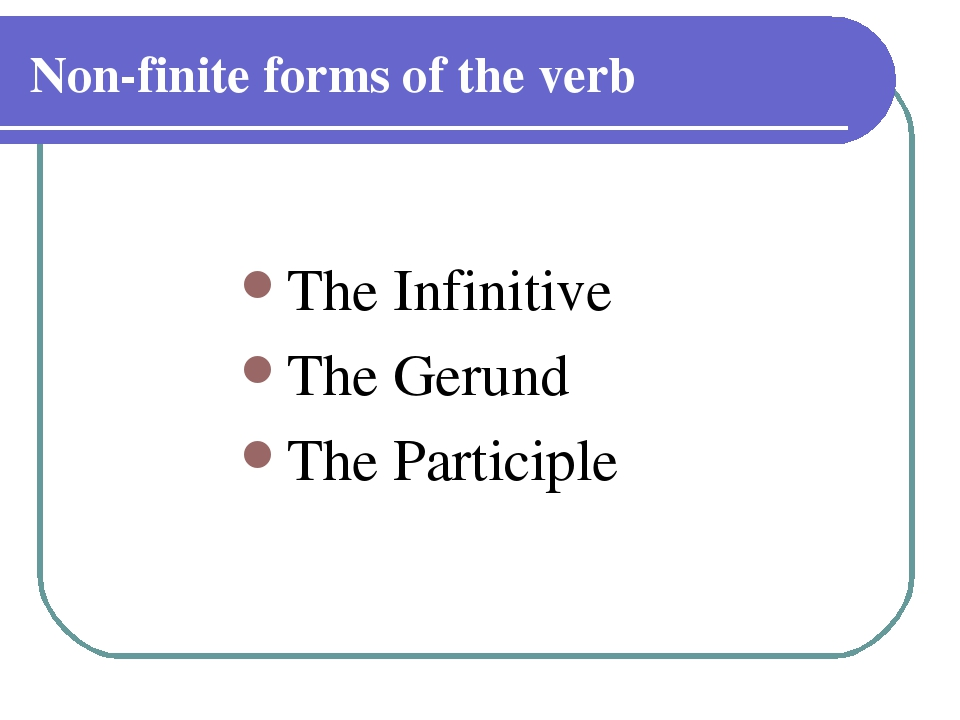 Non-finite forms of the verb The Infinitive The Gerund The Participle