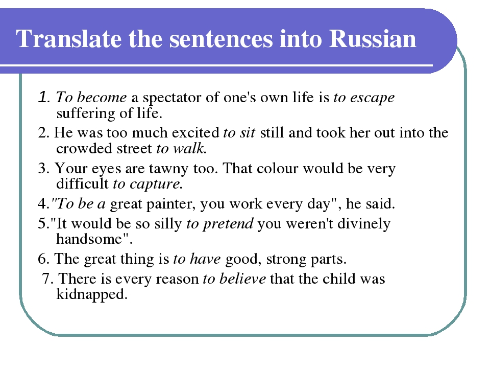 Translate the sentences into Russian 1. To become a spectator of one's own li...