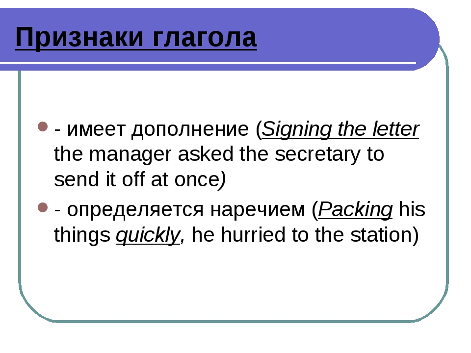 Признаки глагола - имеет дополнение (Signing the letter the manager asked the...