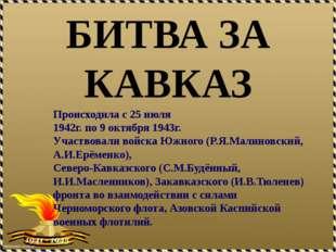 БИТВА ЗА КАВКАЗ Происходила с 25 июля 1942г. по 9 октября 1943г. Участвовали