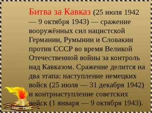 Битва за Кавказ (25 июля 1942 — 9 октября 1943) — сражение вооружённых сил на