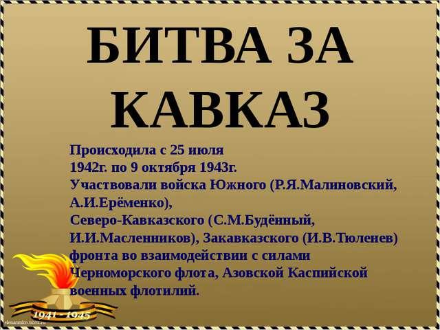 БИТВА ЗА КАВКАЗ Происходила с 25 июля 1942г. по 9 октября 1943г. Участвовали...