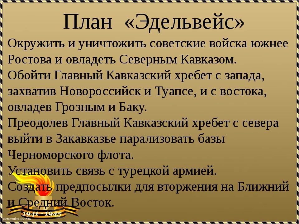 План «Эдельвейс» Окружить и уничтожить советские войска южнее Ростова и овлад...