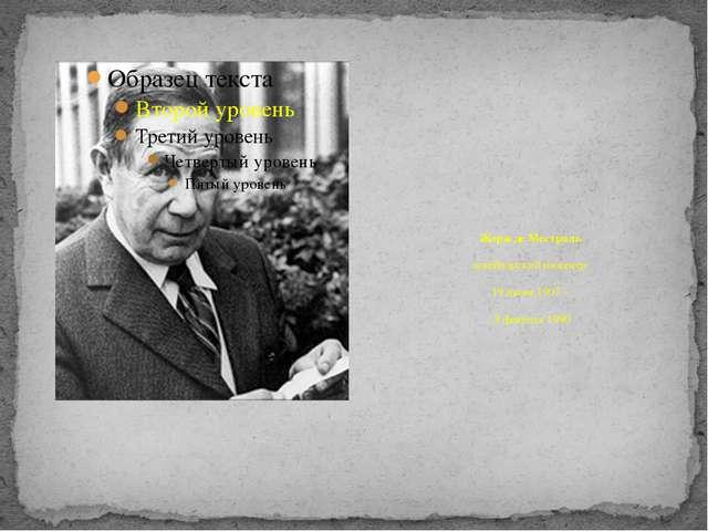 Жорж де Местраль швейцарский инженер 19 июня 1907 – 8 февраля 1990