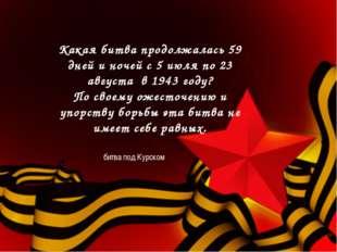 Какая битва продолжалась 59 дней и ночей с 5 июля по 23 августа в 1943 году?