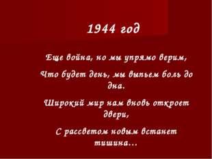 1944 год Еще война, но мы упрямо верим, Что будет день, мы выпьем боль до дна