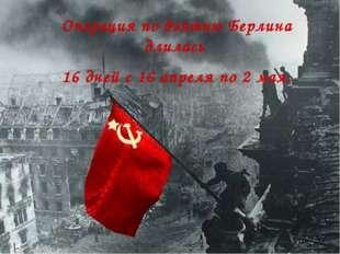 Операция по взятию Берлина длилась 16 дней с 16 апреля по 2 мая.